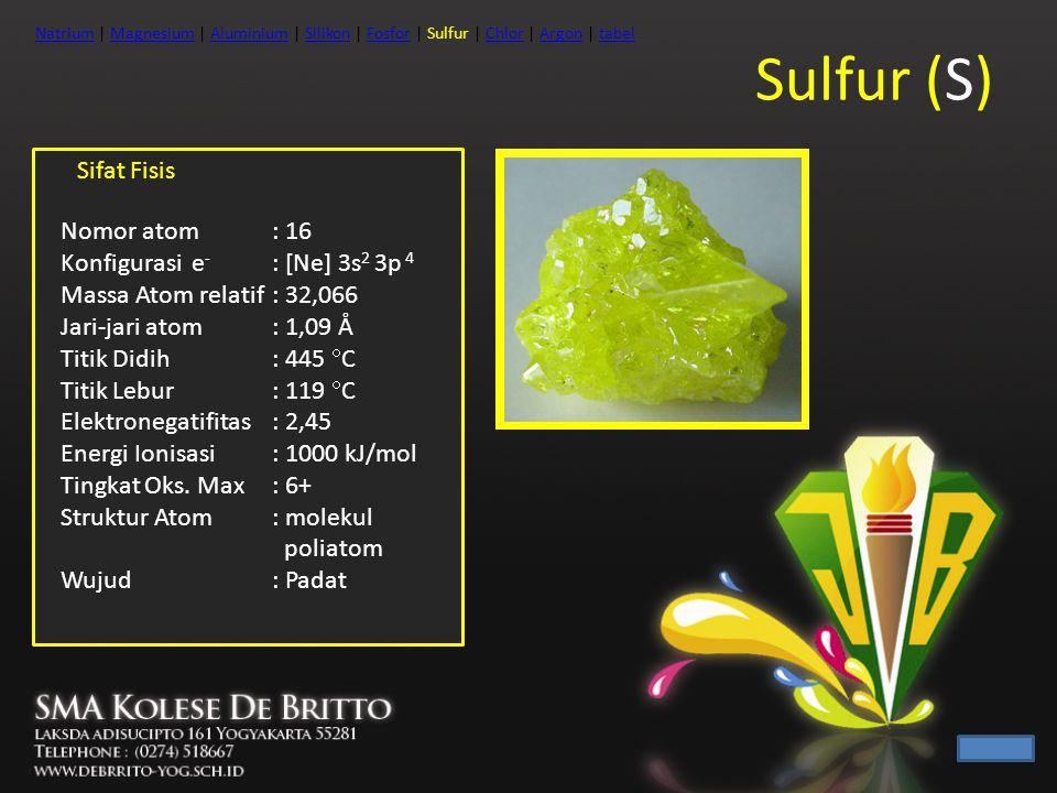 Sulfur (S) Sifat Fisis Nomor atom : 16 Konfigurasi e- : [Ne] 3s2 3p 4